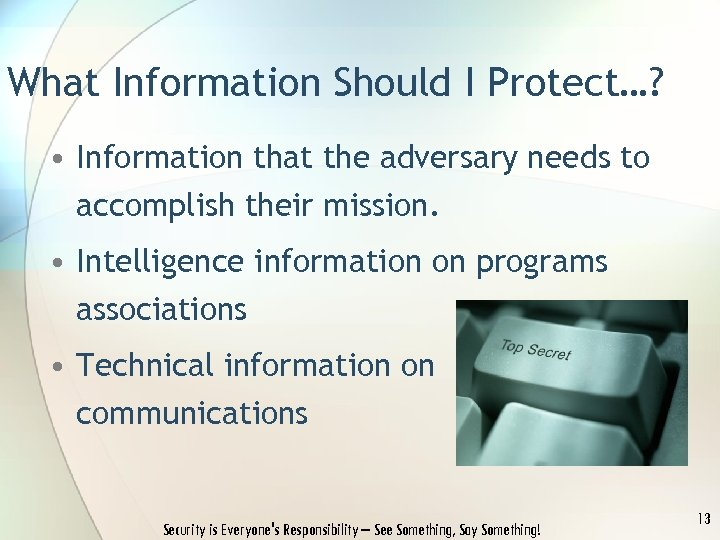 What Information Should I Protect…? • Information that the adversary needs to accomplish their