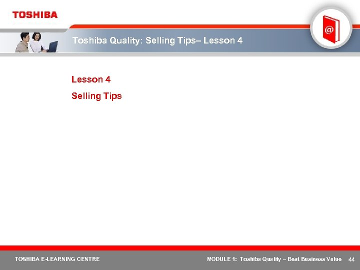 Toshiba Quality: Selling Tips– Lesson 4 Selling Tips TOSHIBA E-LEARNING CENTRE MODULE 1: Toshiba