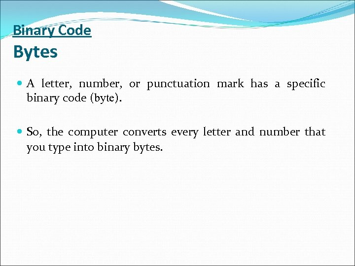 Binary Code Bytes A letter, number, or punctuation mark has a specific binary code
