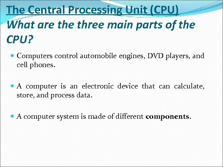 The Central Processing Unit (CPU) What are three main parts of the CPU? Computers