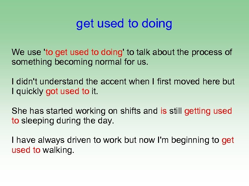 get used to doing We use 'to get used to doing' to talk about