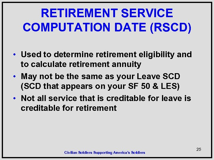 RETIREMENT SERVICE COMPUTATION DATE (RSCD) • Used to determine retirement eligibility and to calculate