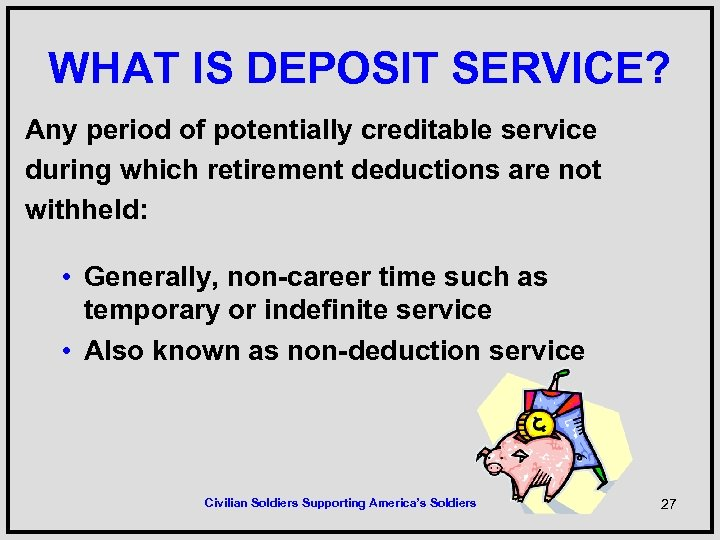 WHAT IS DEPOSIT SERVICE? Any period of potentially creditable service during which retirement deductions