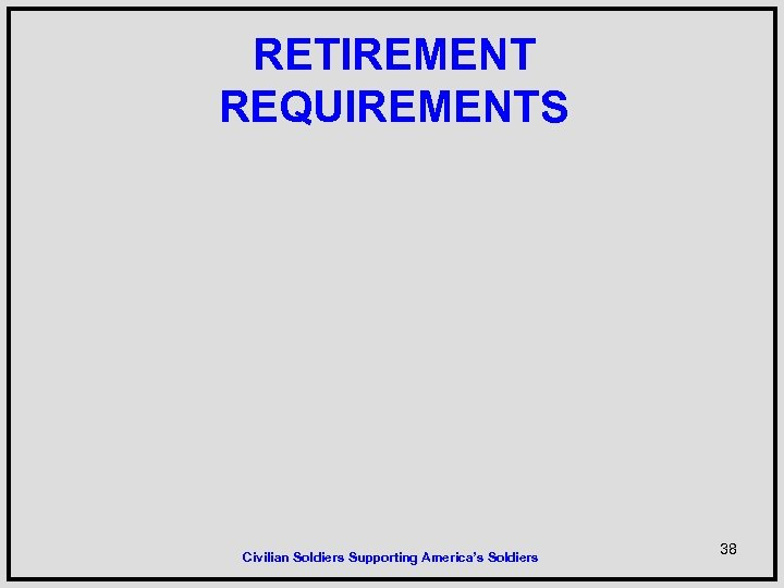 RETIREMENT REQUIREMENTS Civilian Soldiers Supporting America's Soldiers 38
