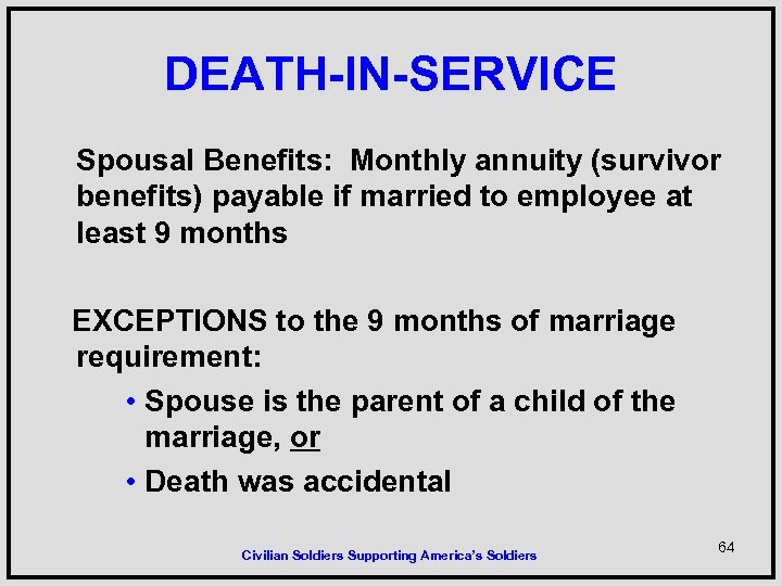 DEATH-IN-SERVICE Spousal Benefits: Monthly annuity (survivor benefits) payable if married to employee at least