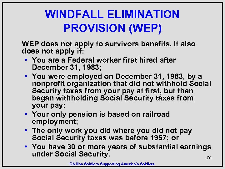 WINDFALL ELIMINATION PROVISION (WEP) WEP does not apply to survivors benefits. It also does