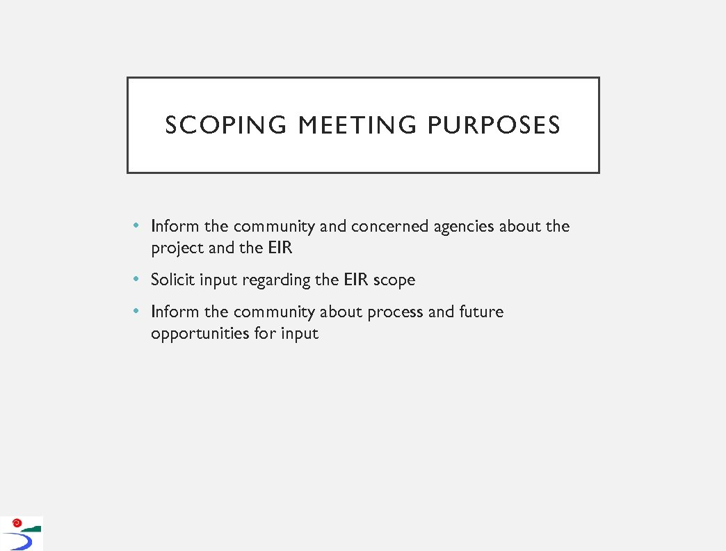 SCOPING MEETING PURPOSES • Inform the community and concerned agencies about the project and