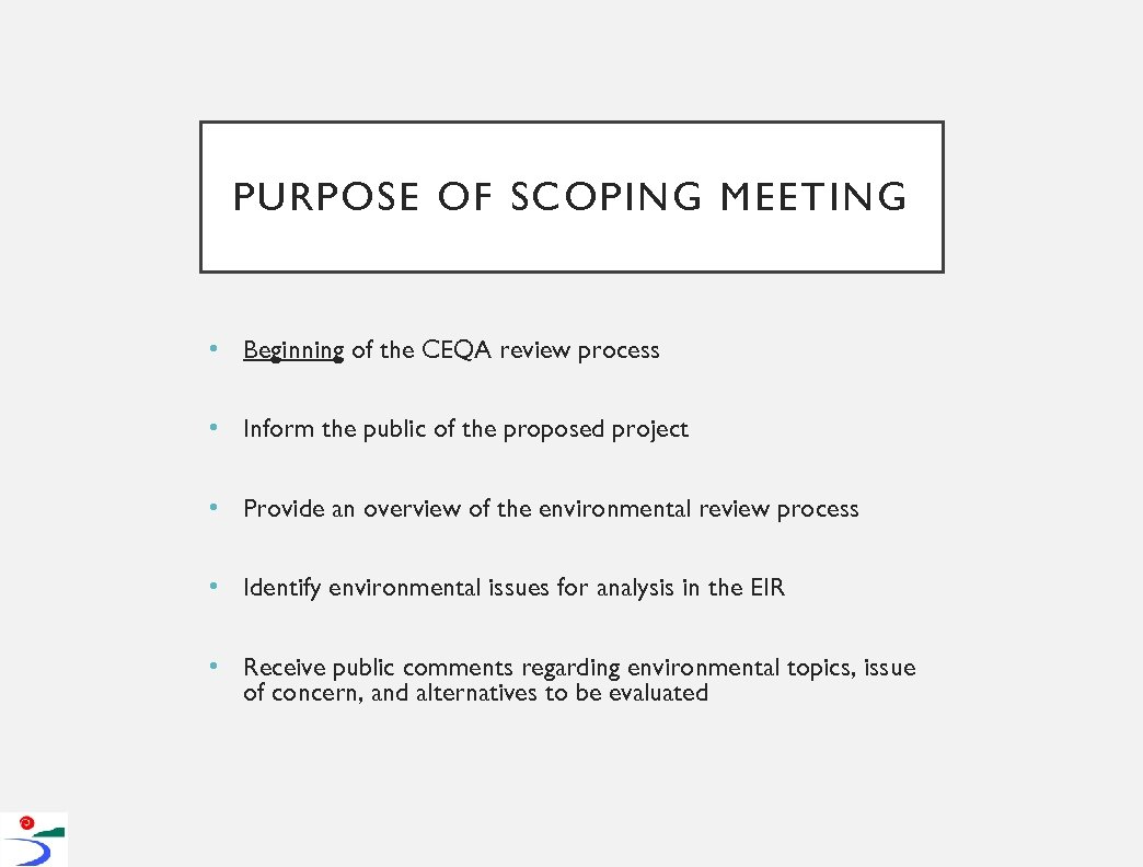 PURPOSE OF SCOPING MEETING • Beginning of the CEQA review process • Inform the