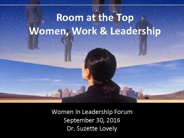 Room at the Top Women, Work & Leadership Women in Leadership Forum September 30,