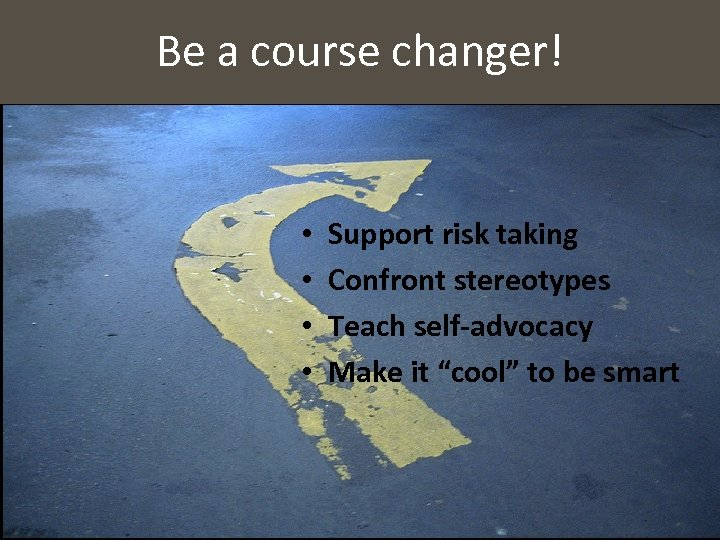 Be a course changer! • • Support risk taking Confront stereotypes Teach self-advocacy Make