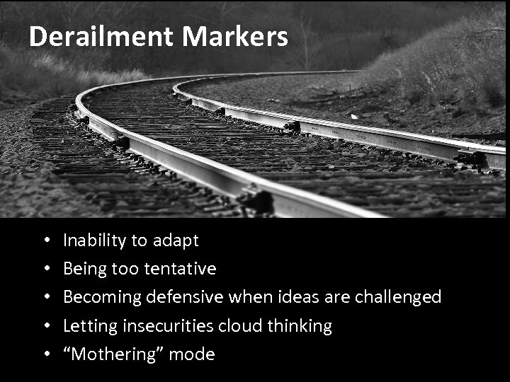 Derailment Markers • • • Inability to adapt Being too tentative Becoming defensive when