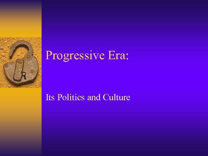 Progressive Era: Its Politics and Culture