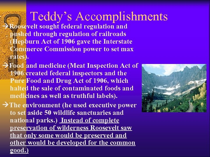 Teddy's Accomplishments Roosevelt sought federal regulation and pushed through regulation of railroads (Hepburn Act