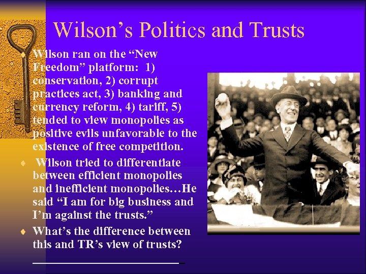 "Wilson's Politics and Trusts ¨ Wilson ran on the ""New Freedom"" platform: 1) conservation,"