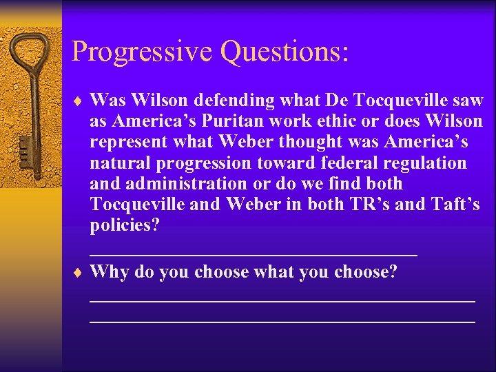 Progressive Questions: ¨ Was Wilson defending what De Tocqueville saw as America's Puritan work