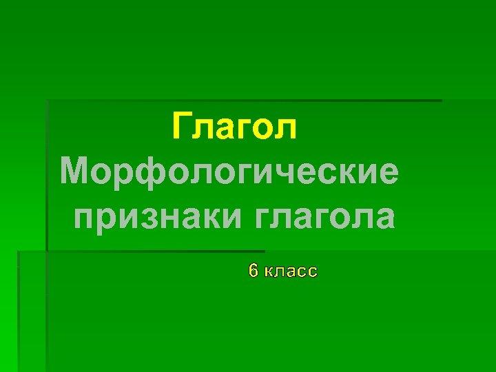 Глагол Морфологические признаки глагола 6 класс