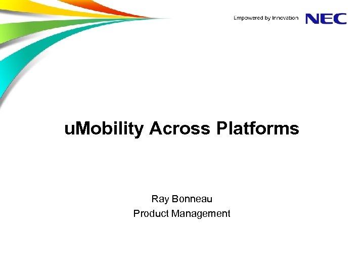 u. Mobility Across Platforms Ray Bonneau Product Management