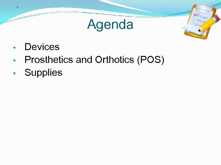 2 Agenda • • • Devices Prosthetics and Orthotics (POS) Supplies