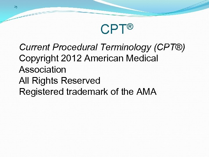 25 CPT® Current Procedural Terminology (CPT®) Copyright 2012 American Medical Association All Rights Reserved