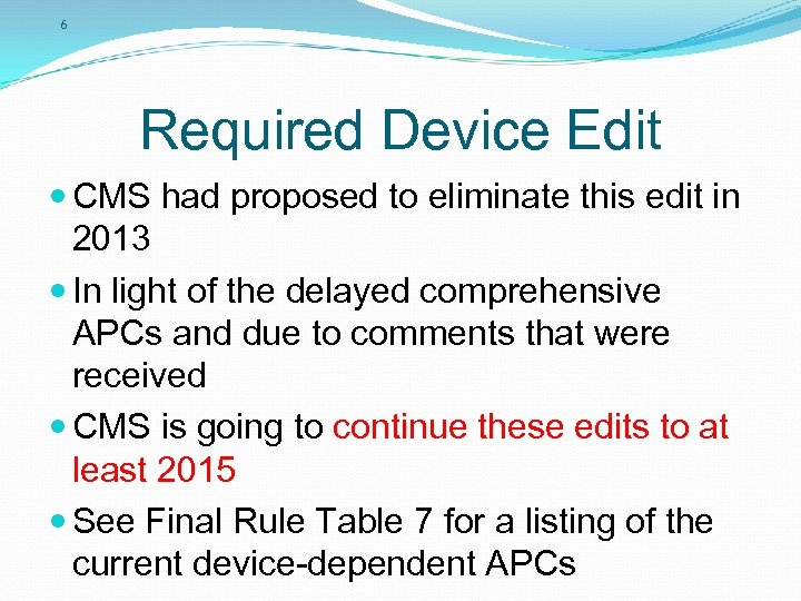 6 Required Device Edit CMS had proposed to eliminate this edit in 2013 In