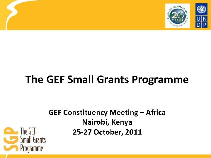 The GEF Small Grants Programme GEF Constituency Meeting – Africa Nairobi, Kenya 25 -27
