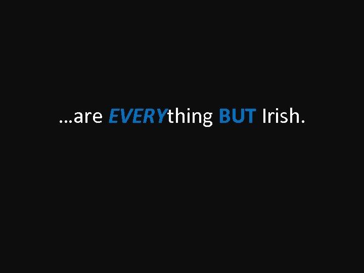 …are EVERYthing BUT Irish.