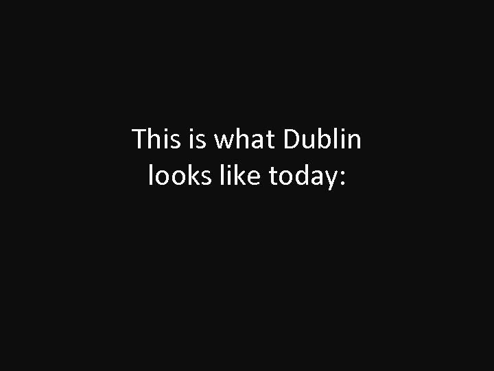 This is what Dublin looks like today: