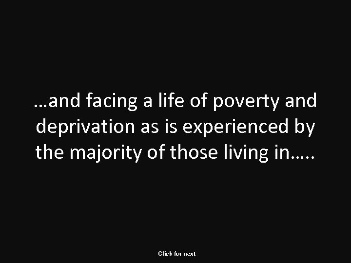 …and facing a life of poverty and deprivation as is experienced by the majority