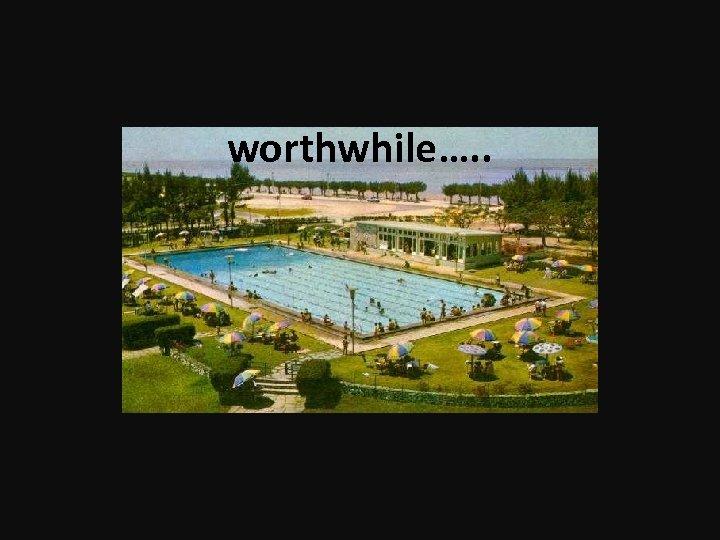 worthwhile…. .
