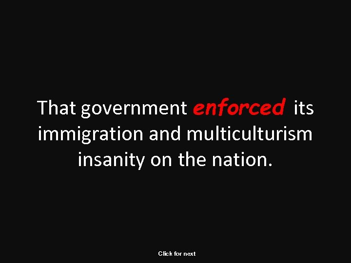 That government enforced its immigration and multiculturism insanity on the nation. Click for next