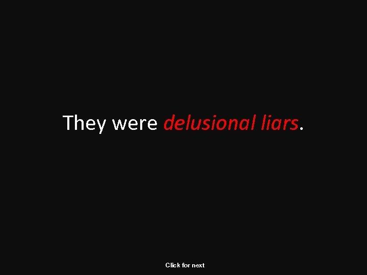 They were delusional liars. Click for next