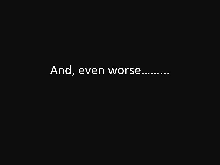 And, even worse……. . .