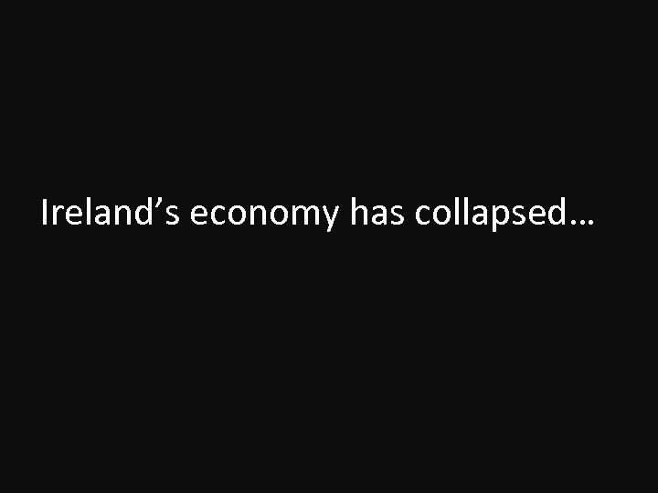 Ireland's economy has collapsed…