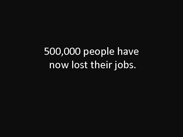500, 000 people have now lost their jobs.