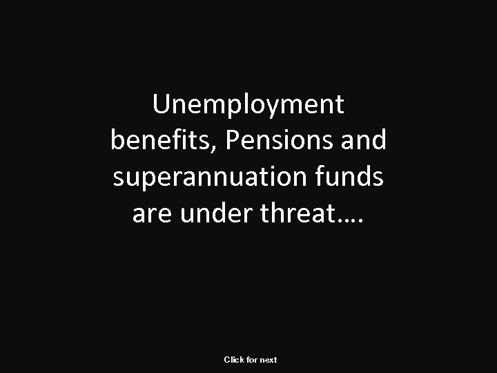Unemployment benefits, Pensions and superannuation funds are under threat…. Click for next