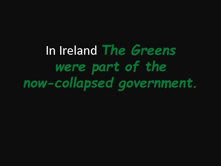 In Ireland The Greens were part of the now-collapsed government.