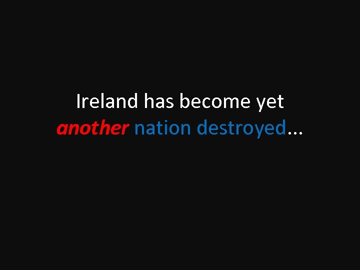 Ireland has become yet another nation destroyed. . .
