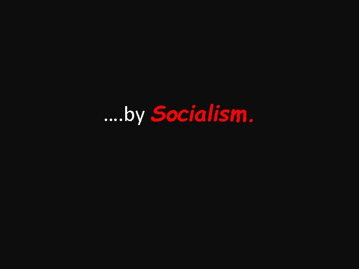 …. by Socialism.