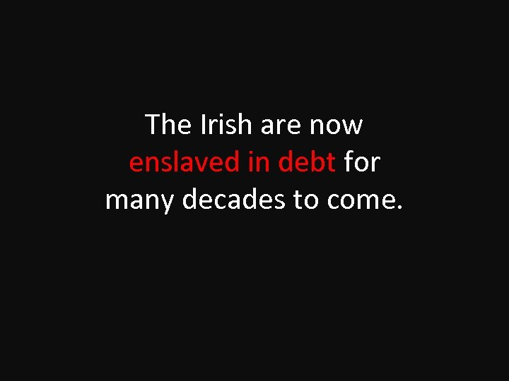 The Irish are now enslaved in debt for many decades to come.