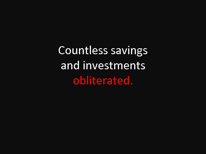 Countless savings and investments obliterated.