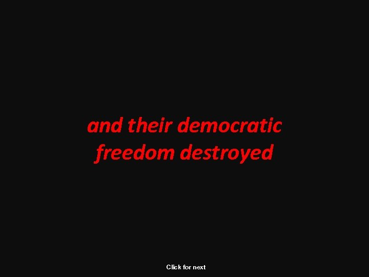 and their democratic freedom destroyed Click for next