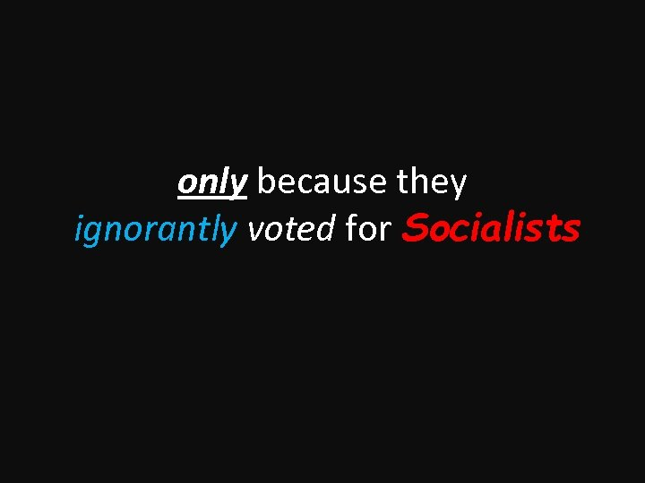 only because they ignorantly voted for Socialists
