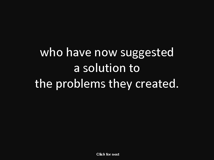 who have now suggested a solution to the problems they created. Click for next