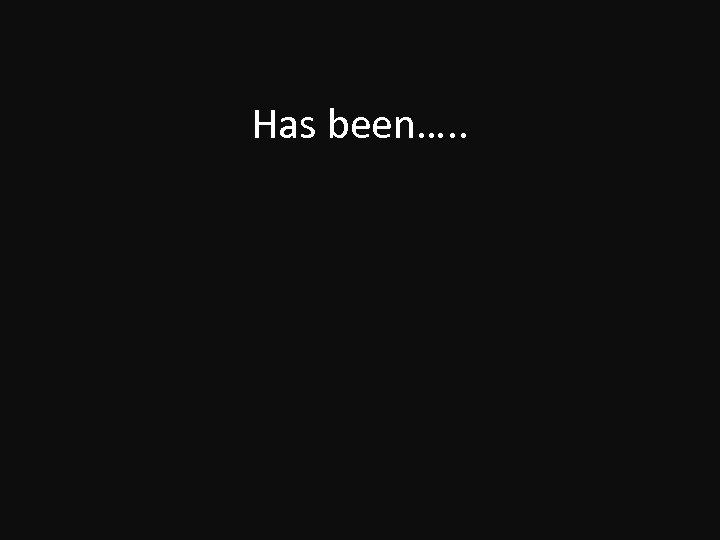 Has been…. .