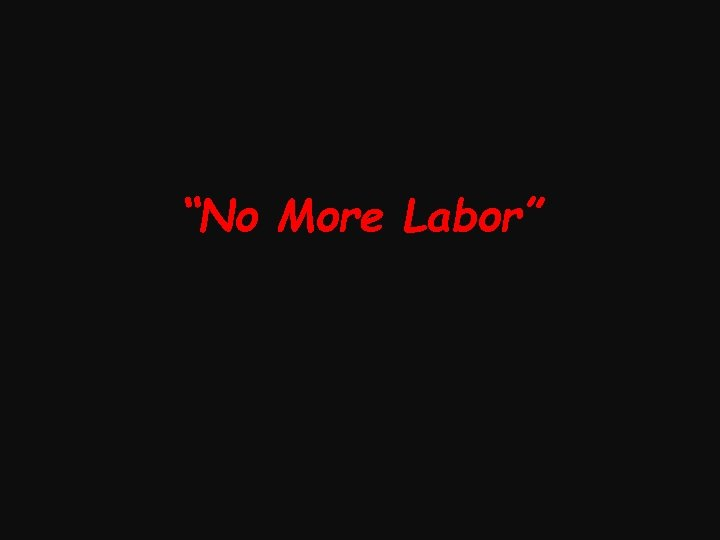 """No More Labor"""