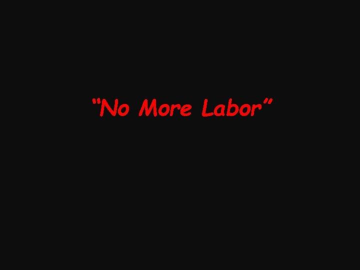 """""""No More Labor"""""""