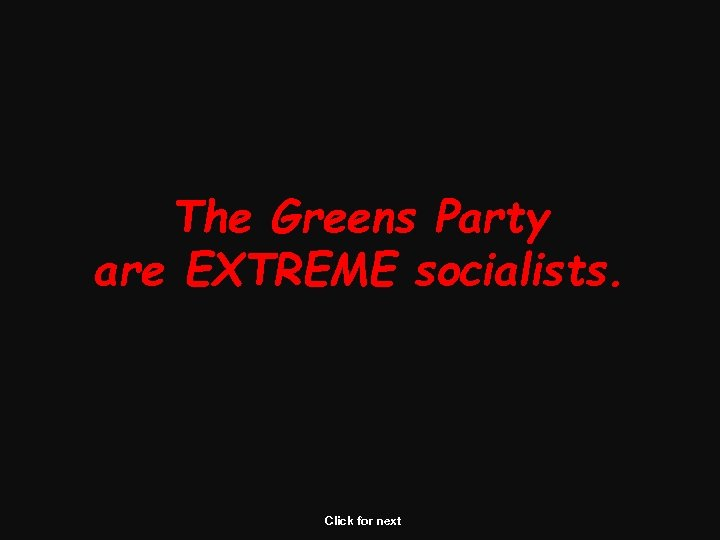 The Greens Party are EXTREME socialists. Click for next