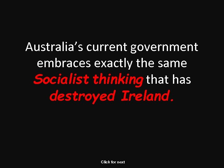 Australia's current government embraces exactly the same Socialist thinking that has destroyed Ireland. Click