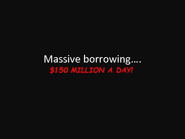 Massive borrowing…. $150 MILLION A DAY!