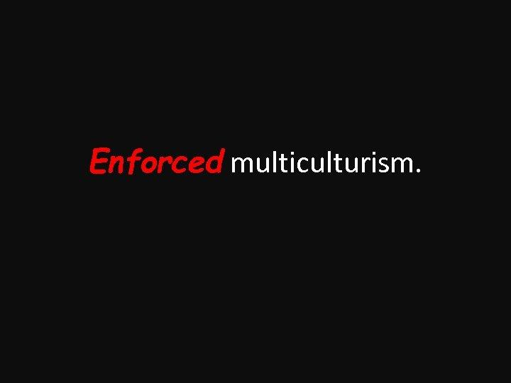 Enforced multiculturism.